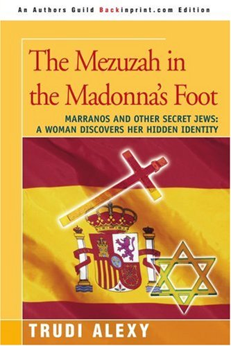 The Mezuzah in the Madonna's Foot: Marranos and Other Secret Jews: A Woman Discovers Her Hidden Identity 9780595411597