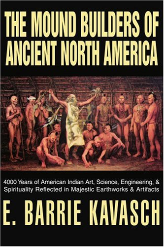 The Mound Builders of Ancient North America: 4000 Years of American Indian Art, Science, Engineering, & Spirituality Reflected in Majestic Earthworks 9780595305612