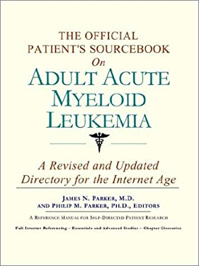 The Official Patient's Sourcebook on Adult Acute Myeloid Leukemia: A Revised and Updated Directory for the Internet Age 9780597834547