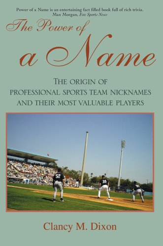 The Power of a Name: The Origin of Professional Sports Team Nicknames and Their Most Valuable Players 9780595386666