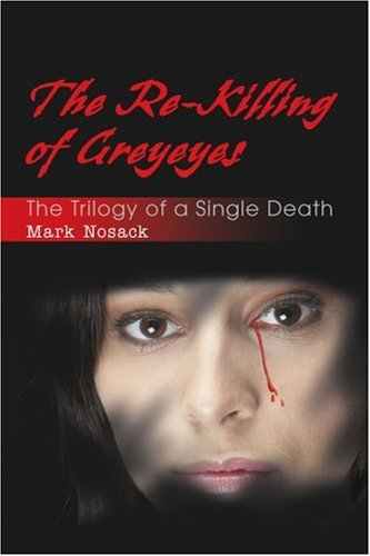 The Re-Killing of Greyeyes: The Trilogy of a Single Death 9780595354672