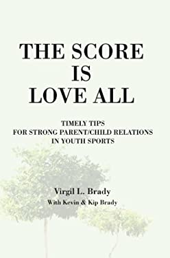 The Score Is Love All: Timely Tips for Strong Parent/Child Relations in Youth Sports 9780595282197