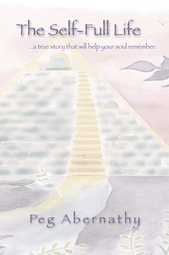 The Self-Full Life: ...a True Story That Will Help Your Soul Remember 9780595670789