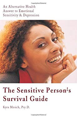 The Sensitive Person's Survival Guide: An Alternative Health Answer to Emotional Sensitivity & Depression 9780595098002