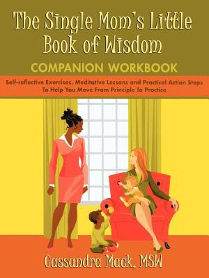 The Single Mom's Little Book of Wisdom Companion Workbook: Self-Reflective Exercises, Meditative Lessons and Practical Action Steps to Help You Move f 9780595465941