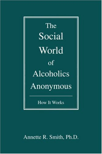 The Social World of Alcoholics Anonymous: How It Works 9780595476923