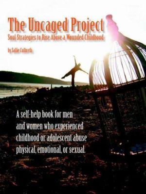 The Uncaged Project: Soul Strategies to Rise Above a Wounded Childhood 9780595398089