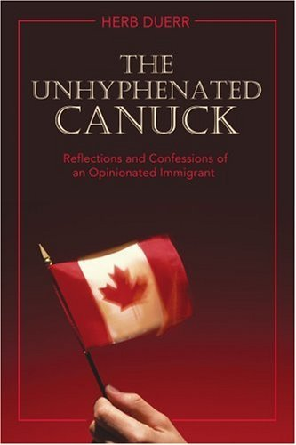 The Unhyphenated Canuck: Reflections and Confessions of an Opinionated Immigrant 9780595428199