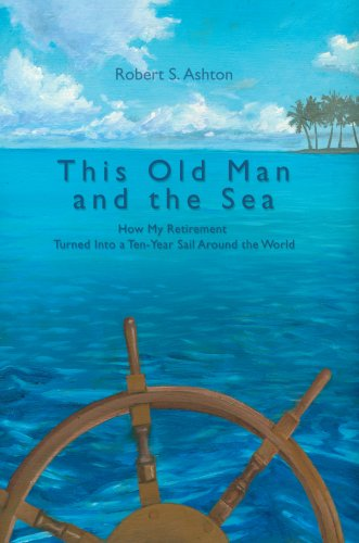 This Old Man and the Sea: How My Retirement Turned Into a Ten-Year Sail Around the World 9780595834709