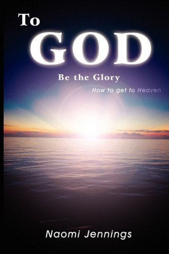 To God Be the Glory: How to Get to Heaven 9780595530250