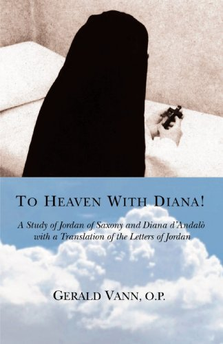 To Heaven with Diana!: A Study of Jordan of Saxony and Diana D'Andalo with a Translation of the Letters of Jordan 9780595385867