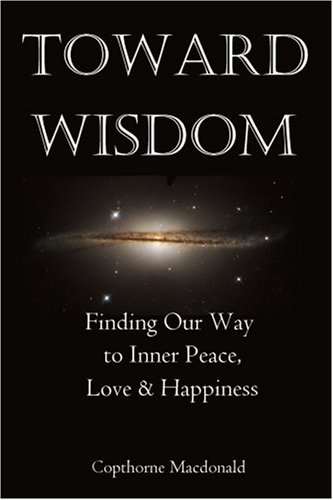 Toward Wisdom: Finding Our Way to Inner Peace, Love & Happiness 9780595202560