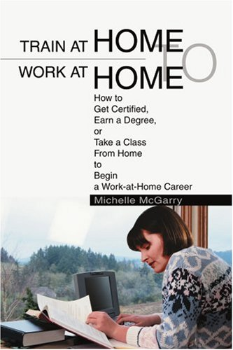 Train at Home to Work at Home: How to Get Certified, Earn a Degree, or Take a Class from Home to Begin a Work-At-Home Career 9780595284504