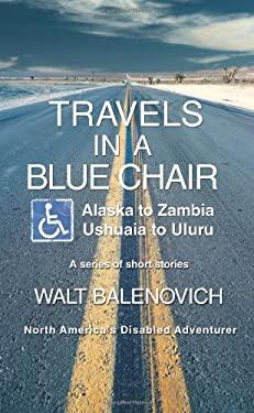 Travels in a Blue Chair: Alaska to Zambiaushuaia to Uluru 9780595461493