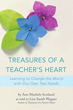 Treasures of a Teacher's Heart: Learning to Change the World with Our Own Two Hands 9780595429295