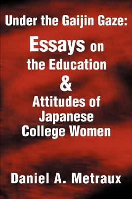 Under the Gaijin Gaze: Essays on the Education & Attitudes of Japanese College Women 9780595194056