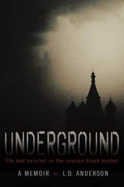 Underground: Life and Survival in the Russian Black Market: A Memoir 9780595491896
