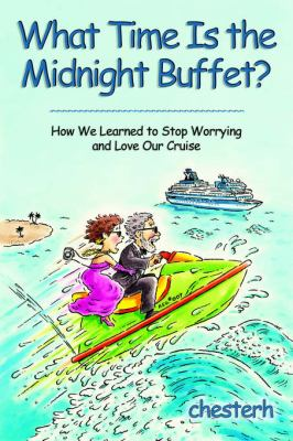 What Time Is the Midnight Buffet?: How We Learned to Stop Worrying and Love Our Cruise 9780595812141