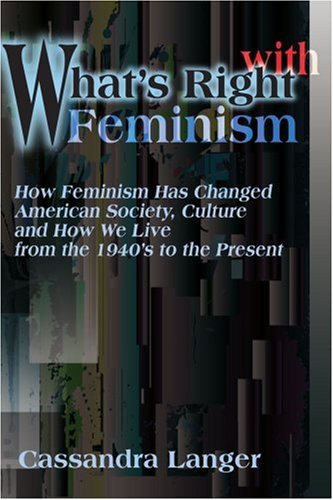 What's Right with Feminism: How Feminism Has Changed American Society, Culture, and How We Live from the 1940s to the Present 9780595165186
