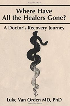 Where Have All the Healers Gone?: A Doctor S Recovery Journey 9780595244553