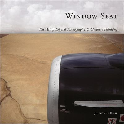 Window Seat: The Art of Digital Photography & Creative Thinking 9780596100834