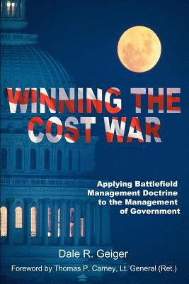 Winning the Cost War: Applying Battlefield Management Doctrine to the Management of Government 9780595003129