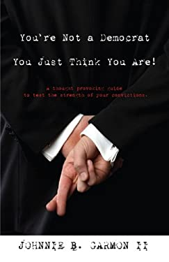 You're Not a Democrat You Just Think You Are!: A Thought Provoking Guide to Test the Strength of Your Convictions. 9780595480760