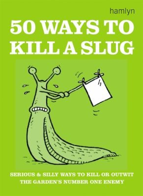 50 Ways to Kill a Slug: Serious and Silly Ways to Kill or Outwit the Garden's Number One Enemy 9780600608585
