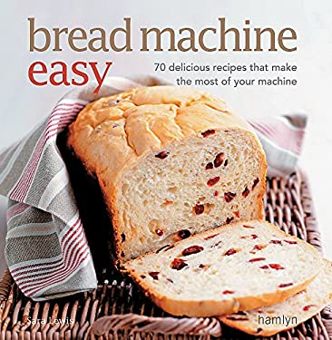 Bread Machine Easy: 70 Delicious Recipes That Make the Most of Your Machine 9780600621829