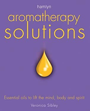 Aromatherapy Solutions: Essential Oils to Lift the Mind, Body and Spirit 9780600606840