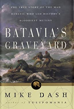Batavia's Graveyard: The True Story of the Mad Heretic Who Led History's Bloodiest Mutiny 9780609607664