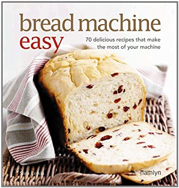 Bread Machine Easy: 70 Delicious Recipes That Make the Most of Your Machine 9780600617358