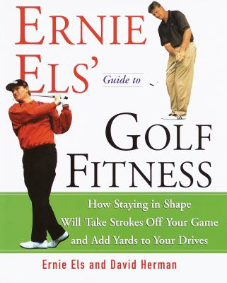 Ernie Els' Guide to Golf Fitness: How Staying in Shape Will Take Strokes Off Your Game and Add Yards to Your Drives 9780609605431