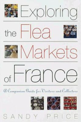 Exploring the Flea Markets of France: A Companion Guide for Visitors and Collectors 9780609804117
