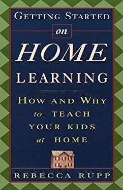 Getting Started on Home Learning: How and Why to Teach Your Kids at Home 9780609803431