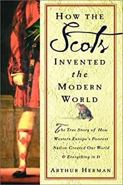 How the Scots Invented the Modern World: The True Story of How Western Europe's Poorest Nation Created Our World and Everything in It 9780609606353