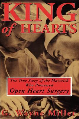 King of Hearts: The True Story of the Maverick Who Pioneered Open Heart Surgery 9780609807248