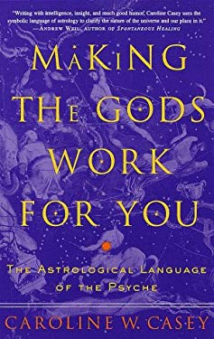 Making the Gods Work for You : The Astrological Language of the Psyche
