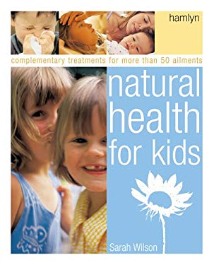 Natural Health for Kids: Self-Help and Complementary Treatments for More Than 100 Ailments 9780600613558
