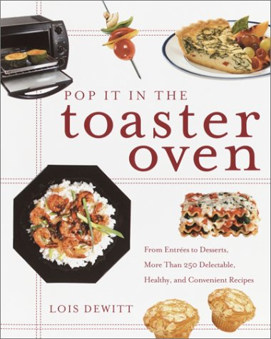 Pop It in the Toaster Oven: From Entrees to Desserts, More Than 250 Delectable, Healthy, and Convenient Recipes 9780609807682
