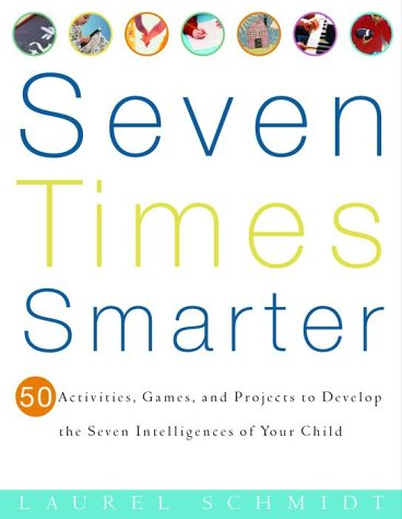 Seven Times Smarter: 50 Activities, Games, and Projects to Develop the Seven Intelligences of Your Child 9780609805091