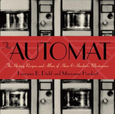 The Automat: The History, Recipes, and Allure of Horn & Hardart's Masterpiece 9780609610749