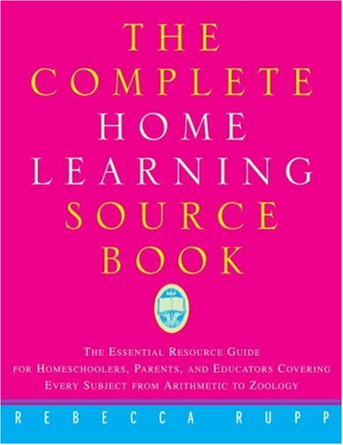The Complete Home Learning Source Book: The Essential Resource Guide for Homeschoolers, Parents, and Educators Covering Every Subject from Arithmetic 9780609801093