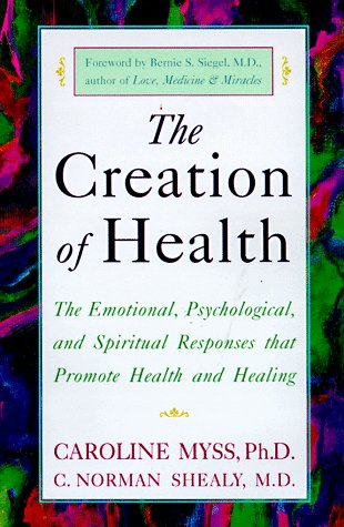 The Creation of Health: The Emotional, Psychological, and Spiritual Responses That Promote Health and Healing 9780609803233
