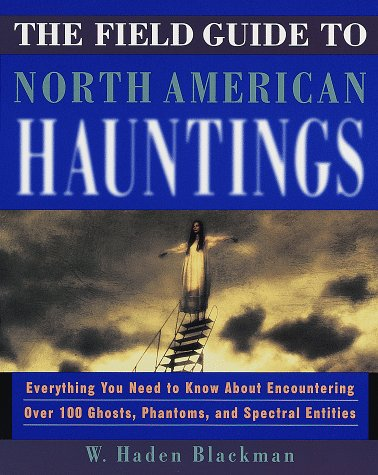 The Field Guide to North American Hauntings: Everything You Need to Know about Encountering Over 100 Ghosts, Phantoms, and Spectral Entities 9780609800218