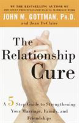 Relationship Cure : A 5 Step Guide to Strengthening Your Marriage, Family, and Friendships