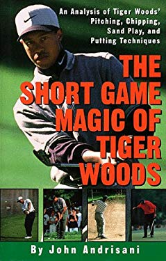 The Short Game Magic of Tiger Woods: An Analysis of Tiger's Pitching, Chipping, Sand Play and Putting Techniques 9780609603017