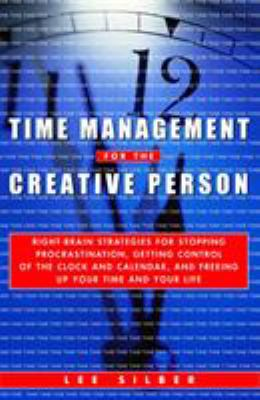 Time Management for the Creative Person: Right-Brain Strategies for Stopping Procrastination, Getting Control of the Clock and Calendar, and Freeing U - Silber, Lee