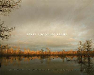 First Shooting Light: A Photographic Journal Reveals the Legacy and Lure of Hunting Clubs in the Mississippi Flyway 9780615211381