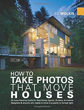 How to Take Photos That Move Houses: An Easy-Reading Guide for Real Estate Agents, Brokers, Architects, Designers & Anyone Who Needs to Show a Propert 9780615260549